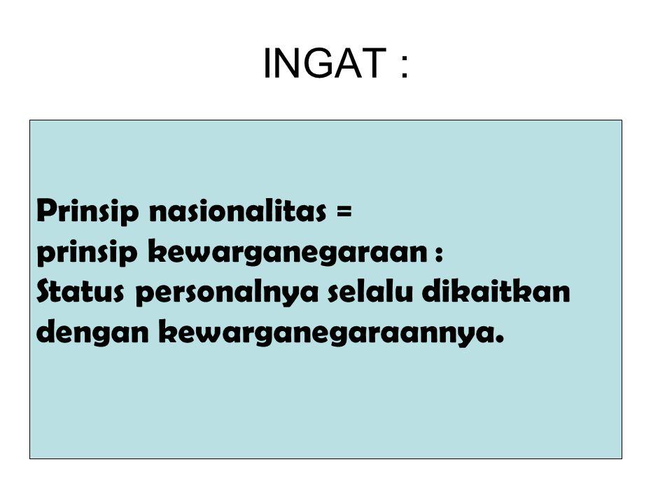 INGAT : Prinsip nasionalitas = prinsip kewarganegaraan :