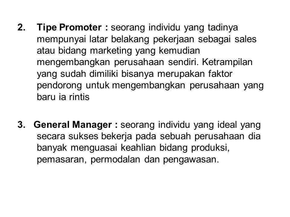 Tipe Promoter : seorang individu yang tadinya mempunyai latar belakang pekerjaan sebagai sales atau bidang marketing yang kemudian mengembangkan perusahaan sendiri. Ketrampilan yang sudah dimiliki bisanya merupakan faktor pendorong untuk mengembangkan perusahaan yang baru ia rintis
