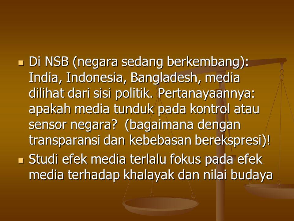 Di NSB (negara sedang berkembang): India, Indonesia, Bangladesh, media dilihat dari sisi politik. Pertanayaannya: apakah media tunduk pada kontrol atau sensor negara (bagaimana dengan transparansi dan kebebasan berekspresi)!