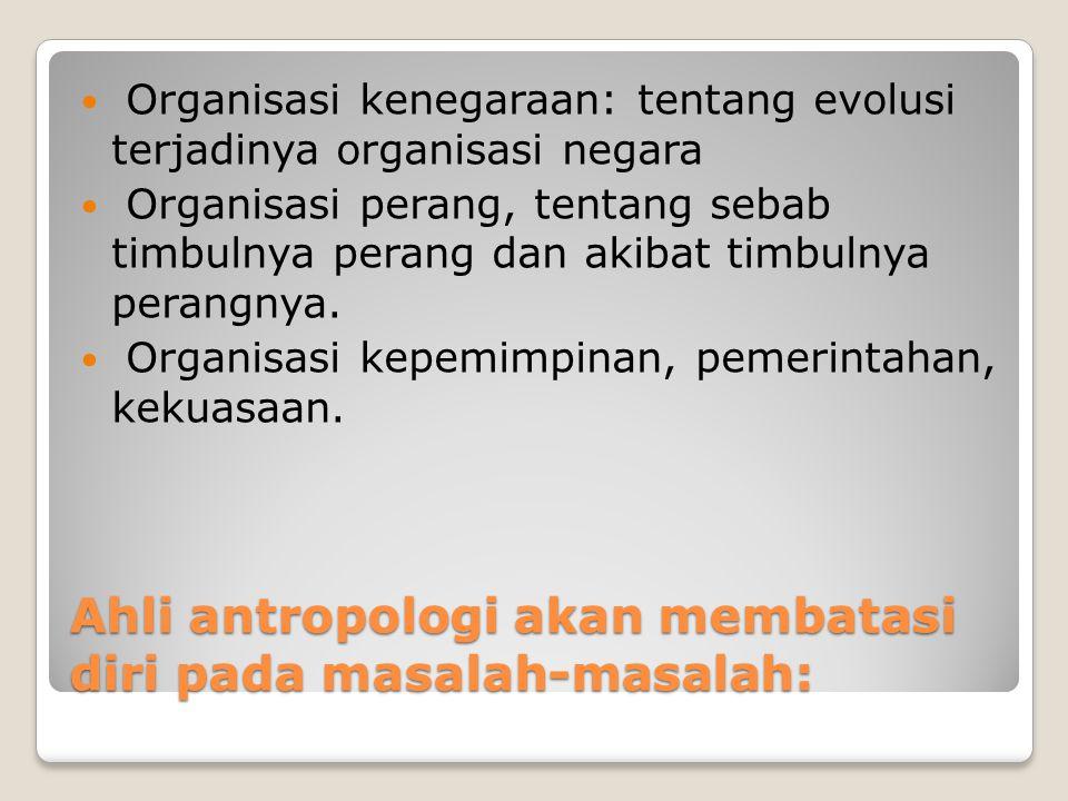 Ahli antropologi akan membatasi diri pada masalah-masalah: