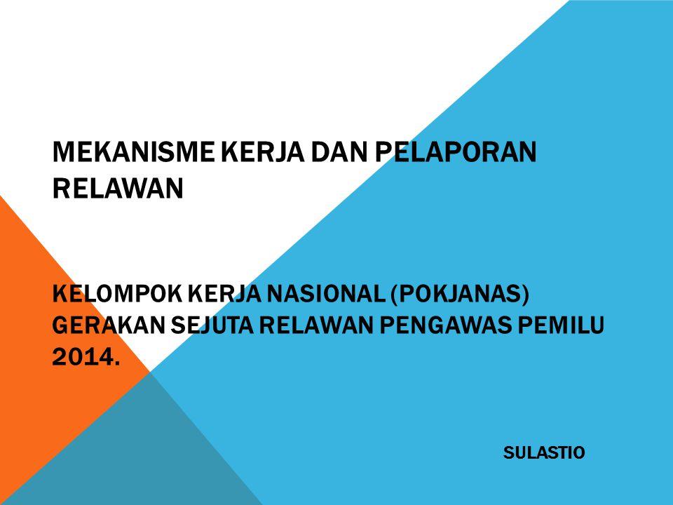 MEKANISME KERJA DAN PELAPORAN RELAWAN KELOMPOK KERJA NASIONAL (POKJANAS) GERAKAN SEJUTA RELAWAN PENGAWAS PEMILU 2014.
