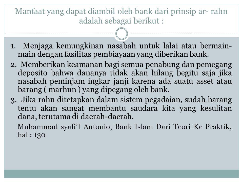 Manfaat yang dapat diambil oleh bank dari prinsip ar- rahn adalah sebagai berikut :