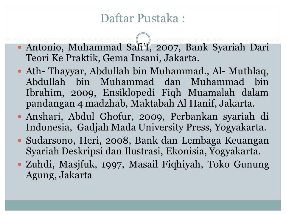Daftar Pustaka : Antonio, Muhammad Safi'I, 2007, Bank Syariah Dari Teori Ke Praktik, Gema Insani, Jakarta.