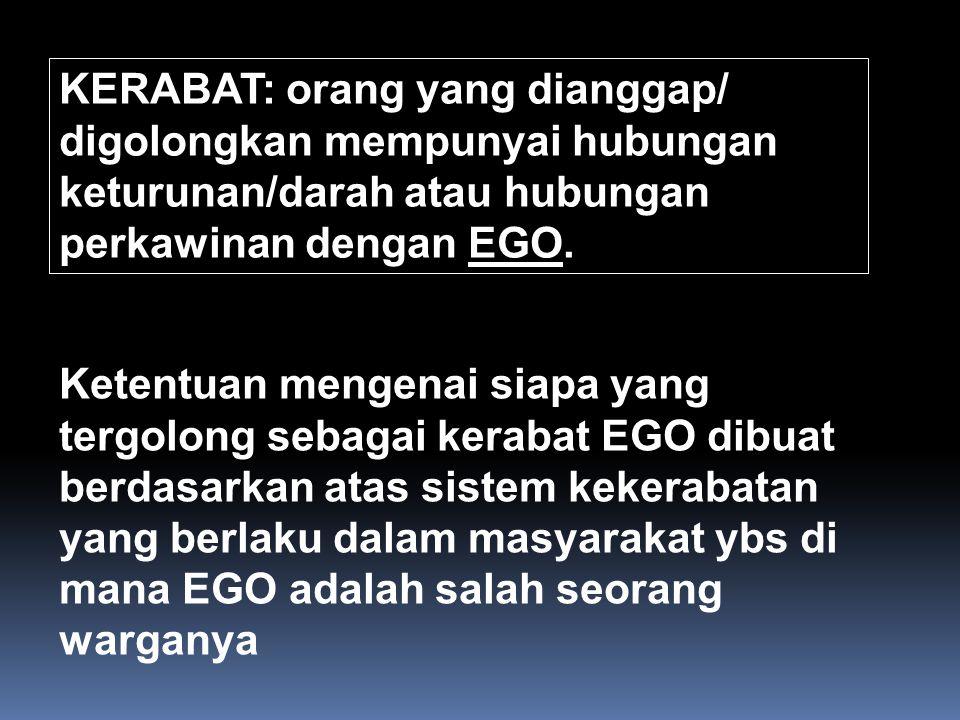KERABAT: orang yang dianggap/ digolongkan mempunyai hubungan keturunan/darah atau hubungan perkawinan dengan EGO.