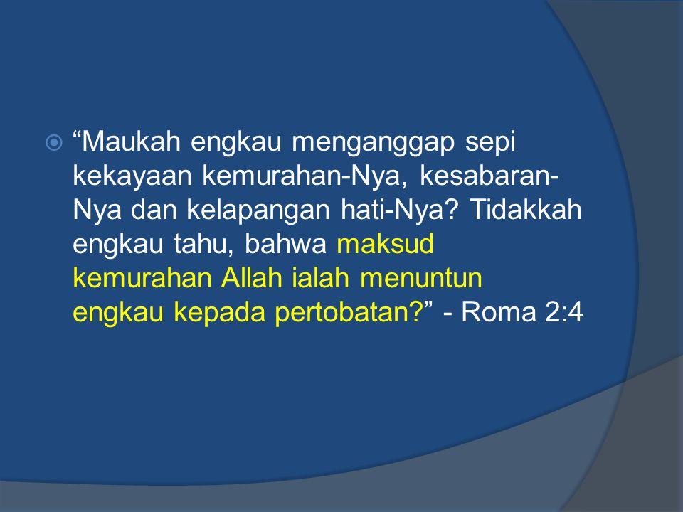 Maukah engkau menganggap sepi kekayaan kemurahan-Nya, kesabaran-Nya dan kelapangan hati-Nya.