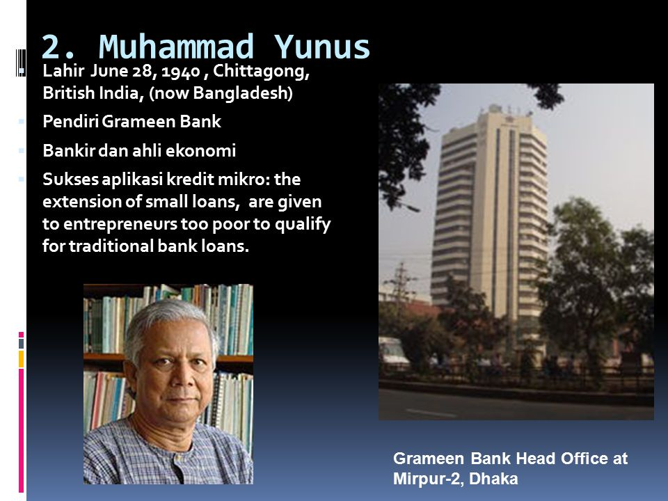 2. Muhammad Yunus Lahir June 28, 1940 , Chittagong, British India, (now Bangladesh) Pendiri Grameen Bank.