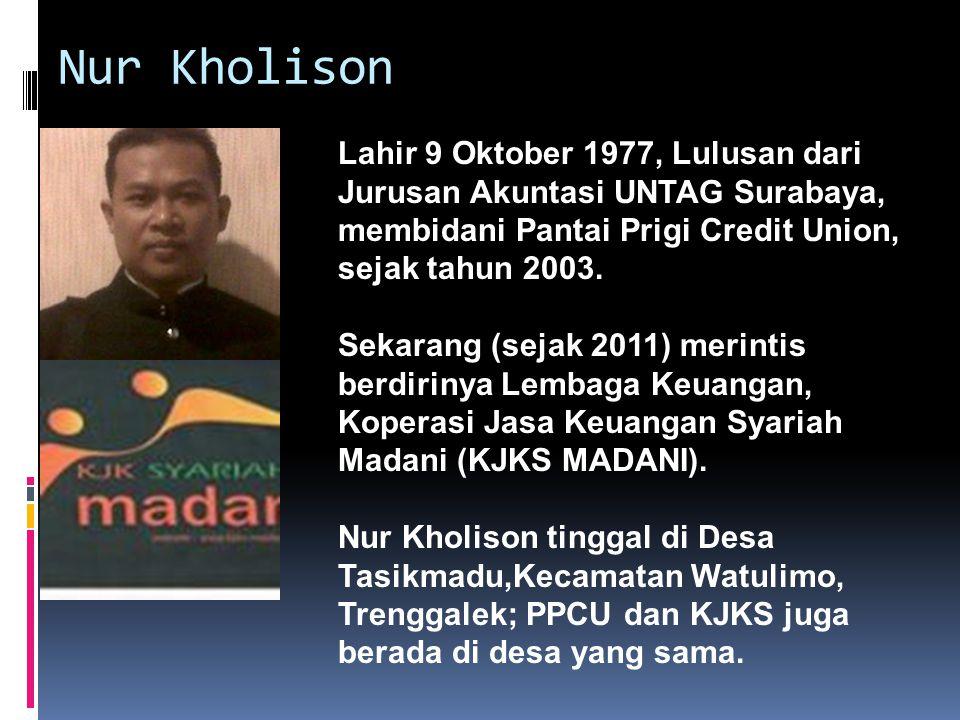 Nur Kholison Lahir 9 Oktober 1977, Lulusan dari Jurusan Akuntasi UNTAG Surabaya, membidani Pantai Prigi Credit Union, sejak tahun 2003.