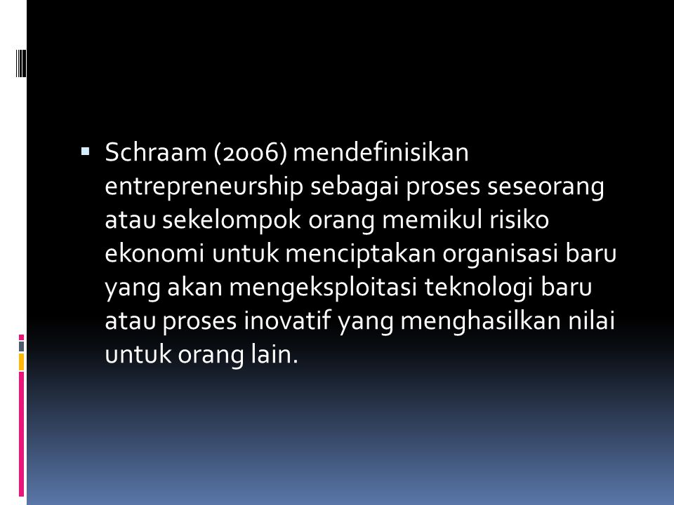 Schraam (2006) mendefinisikan entrepreneurship sebagai proses seseorang atau sekelompok orang memikul risiko ekonomi untuk menciptakan organisasi baru yang akan mengeksploitasi teknologi baru atau proses inovatif yang menghasilkan nilai untuk orang lain.
