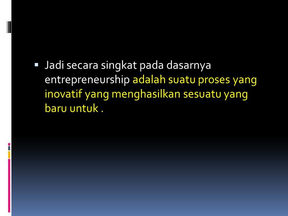 Jadi secara singkat pada dasarnya entrepreneurship adalah suatu proses yang inovatif yang menghasilkan sesuatu yang baru untuk .