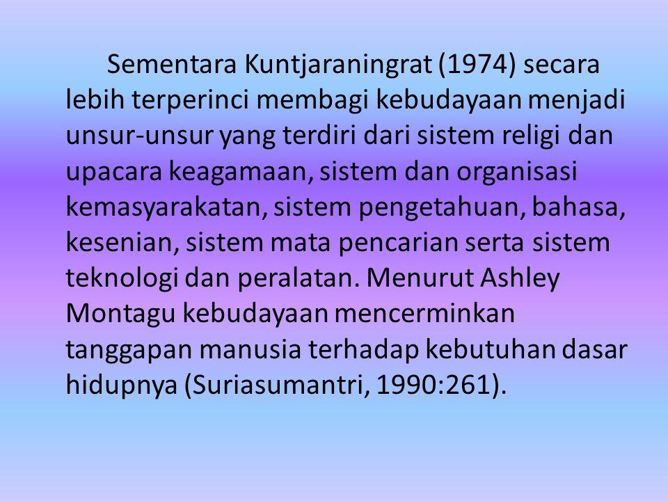 Sementara Kuntjaraningrat (1974) secara lebih terperinci membagi kebudayaan menjadi unsur-unsur yang terdiri dari sistem religi dan upacara keagamaan, sistem dan organisasi kemasyarakatan, sistem pengetahuan, bahasa, kesenian, sistem mata pencarian serta sistem teknologi dan peralatan.
