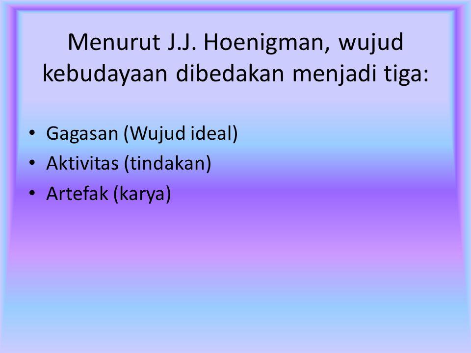 Menurut J.J. Hoenigman, wujud kebudayaan dibedakan menjadi tiga: