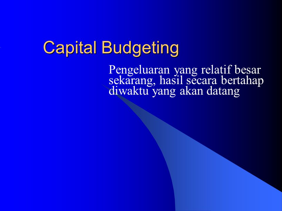 Capital Budgeting Pengeluaran yang relatif besar sekarang, hasil secara bertahap diwaktu yang akan datang.