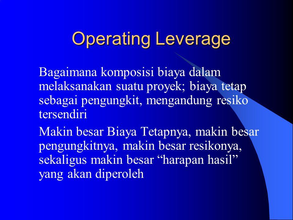 Operating Leverage Bagaimana komposisi biaya dalam melaksanakan suatu proyek; biaya tetap sebagai pengungkit, mengandung resiko tersendiri.