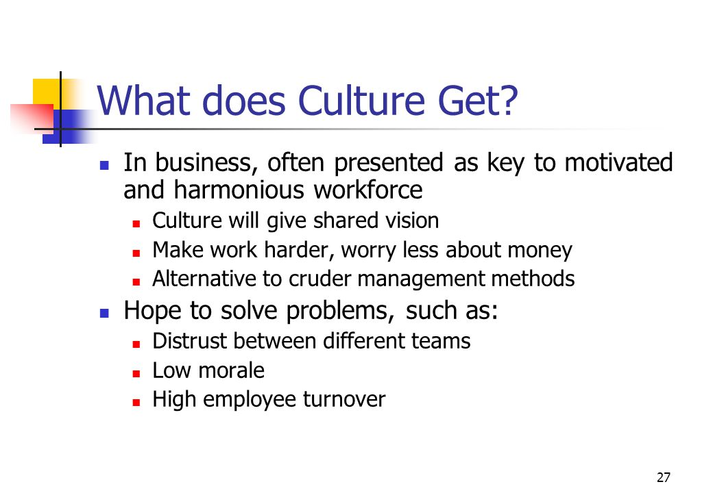 What does Culture Get In business, often presented as key to motivated and harmonious workforce. Culture will give shared vision.