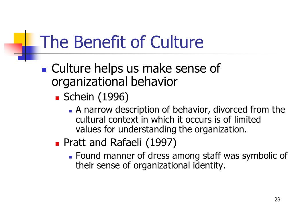 The Benefit of Culture Culture helps us make sense of organizational behavior. Schein (1996)