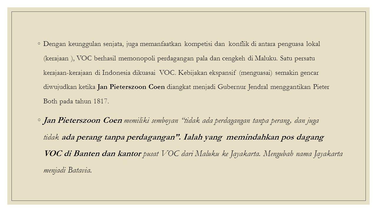 Dengan keunggulan senjata, juga memanfaatkan kompetisi dan konflik di antara penguasa lokal (kerajaan ), VOC berhasil memonopoli perdagangan pala dan cengkeh di Maluku. Satu persatu kerajaan-kerajaan di Indonesia dikuasai VOC. Kebijakan ekspansif (menguasai) semakin gencar diwujudkan ketika Jan Pieterszoon Coen diangkat menjadi Gubernur Jendral menggantikan Pieter Both pada tahun 1817.