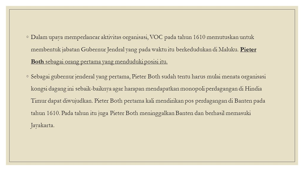 Dalam upaya memperlancar aktivitas organisasi, VOC pada tahun 1610 memutuskan untuk membentuk jabatan Gubernur Jendral yang pada waktu itu berkedudukan di Maluku. Pieter Both sebagai orang pertama yang menduduki posisi itu.