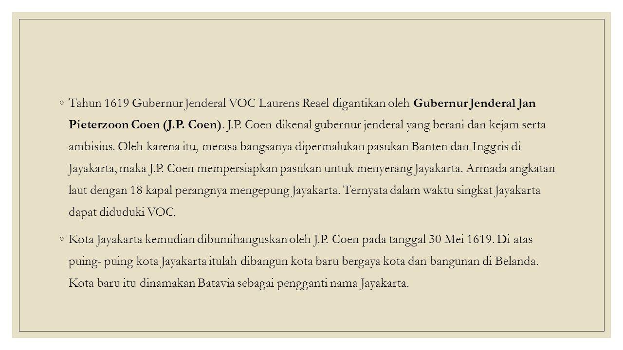 Tahun 1619 Gubernur Jenderal VOC Laurens Reael digantikan oleh Gubernur Jenderal Jan Pieterzoon Coen (J.P. Coen). J.P. Coen dikenal gubernur jenderal yang berani dan kejam serta ambisius. Oleh karena itu, merasa bangsanya dipermalukan pasukan Banten dan Inggris di Jayakarta, maka J.P. Coen mempersiapkan pasukan untuk menyerang Jayakarta. Armada angkatan laut dengan 18 kapal perangnya mengepung Jayakarta. Ternyata dalam waktu singkat Jayakarta dapat diduduki VOC.