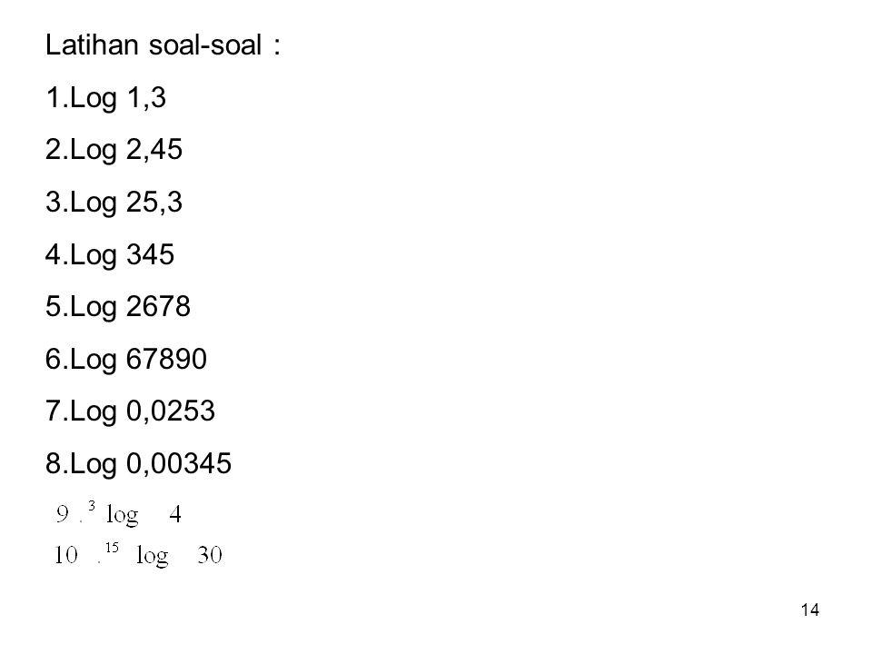 Latihan soal-soal : 1.Log 1,3. 2.Log 2,45. 3.Log 25,3. 4.Log 345. 5.Log 2678. 6.Log 67890. 7.Log 0,0253.