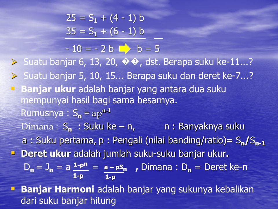 25 = S1 + (4 - 1) b 35 = S1 + (6 - 1) b. - 10 = - 2 b b = 5. Suatu banjar 6, 13, 20, ��, dst. Berapa suku ke-11...