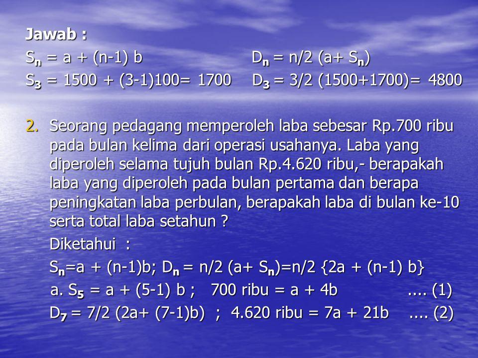 Jawab : Sn = a + (n-1) b Dn = n/2 (a+ Sn) S3 = 1500 + (3-1)100= 1700 D3 = 3/2 (1500+1700)= 4800.