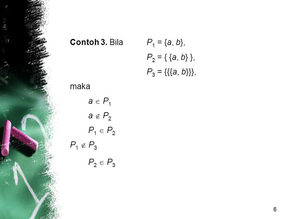 Contoh 3. Bila P1 = {a, b}, P2 = { {a, b} }, P3 = {{{a, b}}}, maka