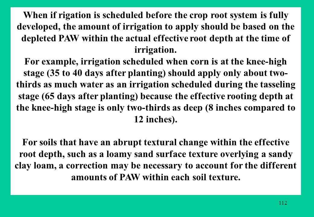 When if rigation is scheduled before the crop root system is fully developed, the amount of irrigation to apply should be based on the depleted PAW within the actual effective root depth at the time of irrigation.