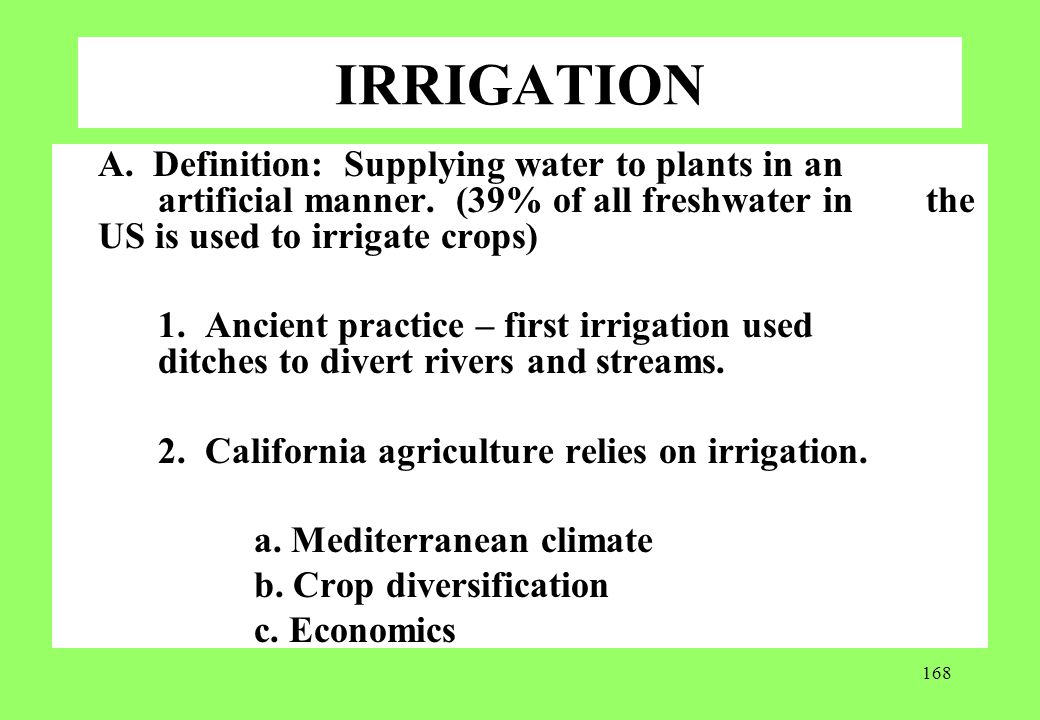 IRRIGATION A. Definition: Supplying water to plants in an artificial manner. (39% of all freshwater in the US is used to irrigate crops)