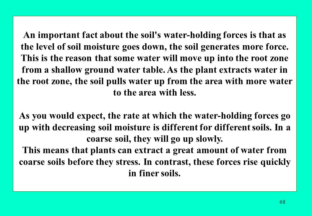 An important fact about the soil s water-holding forces is that as the level of soil moisture goes down, the soil generates more force.