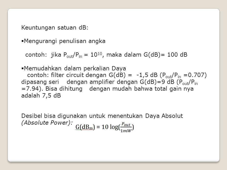 Keuntungan satuan dB: Mengurangi penulisan angka. contoh: jika Pout/Pin = 1010, maka dalam G(dB)= 100 dB.