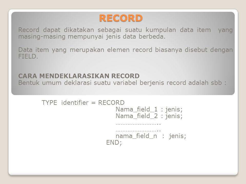 RECORD Record dapat dikatakan sebagai suatu kumpulan data item yang masing-masing mempunyai jenis data berbeda.