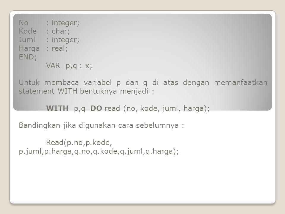 No : integer; Kode : char; Juml : integer; Harga : real; END; VAR p,q : x;