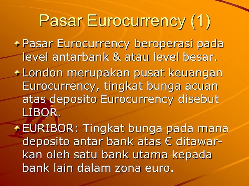 Pasar Eurocurrency (1) Pasar Eurocurrency beroperasi pada level antarbank & atau level besar.