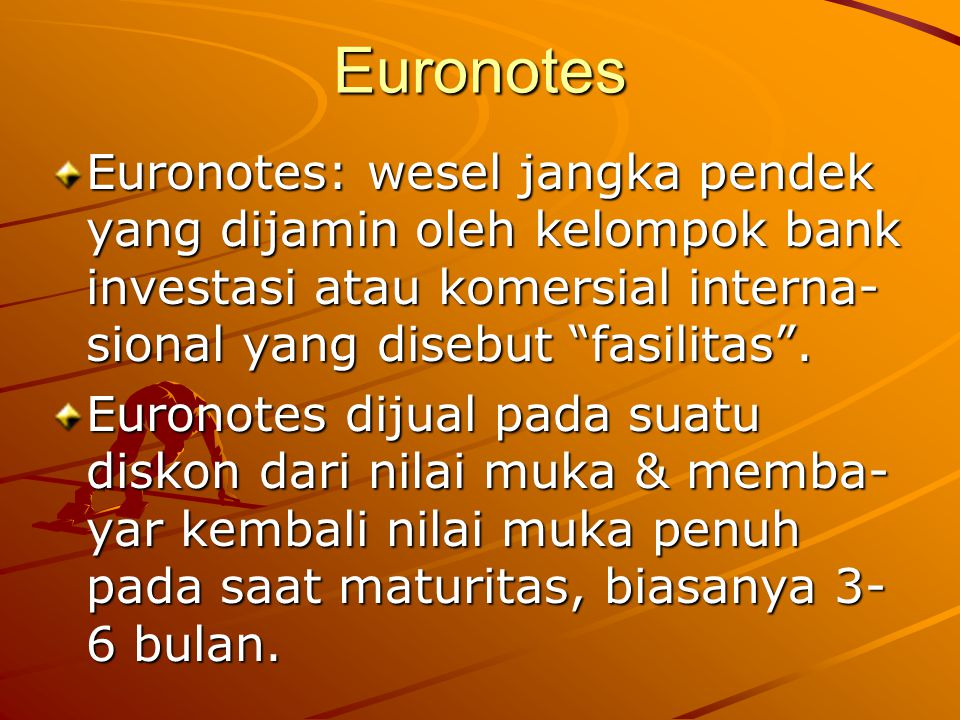 Euronotes Euronotes: wesel jangka pendek yang dijamin oleh kelompok bank investasi atau komersial interna-sional yang disebut fasilitas .