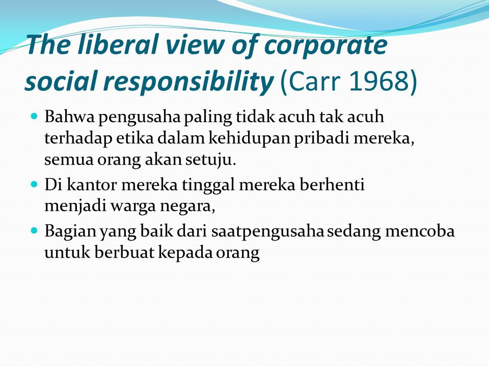 The liberal view of corporate social responsibility (Carr 1968)