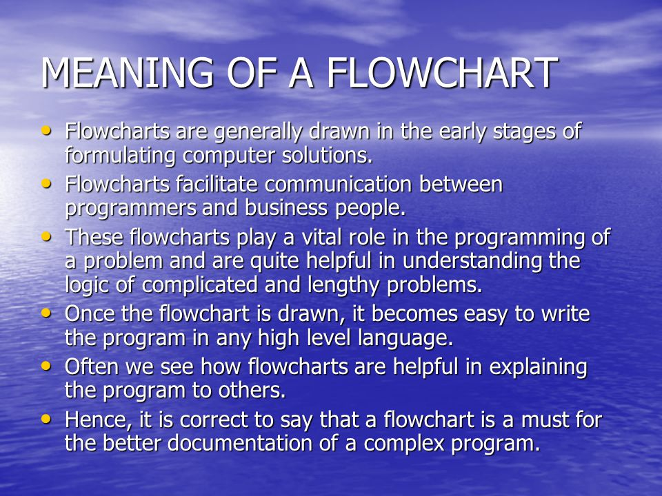 MEANING OF A FLOWCHART Flowcharts are generally drawn in the early stages of formulating computer solutions.