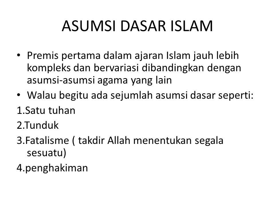 ASUMSI DASAR ISLAM Premis pertama dalam ajaran Islam jauh lebih kompleks dan bervariasi dibandingkan dengan asumsi-asumsi agama yang lain.