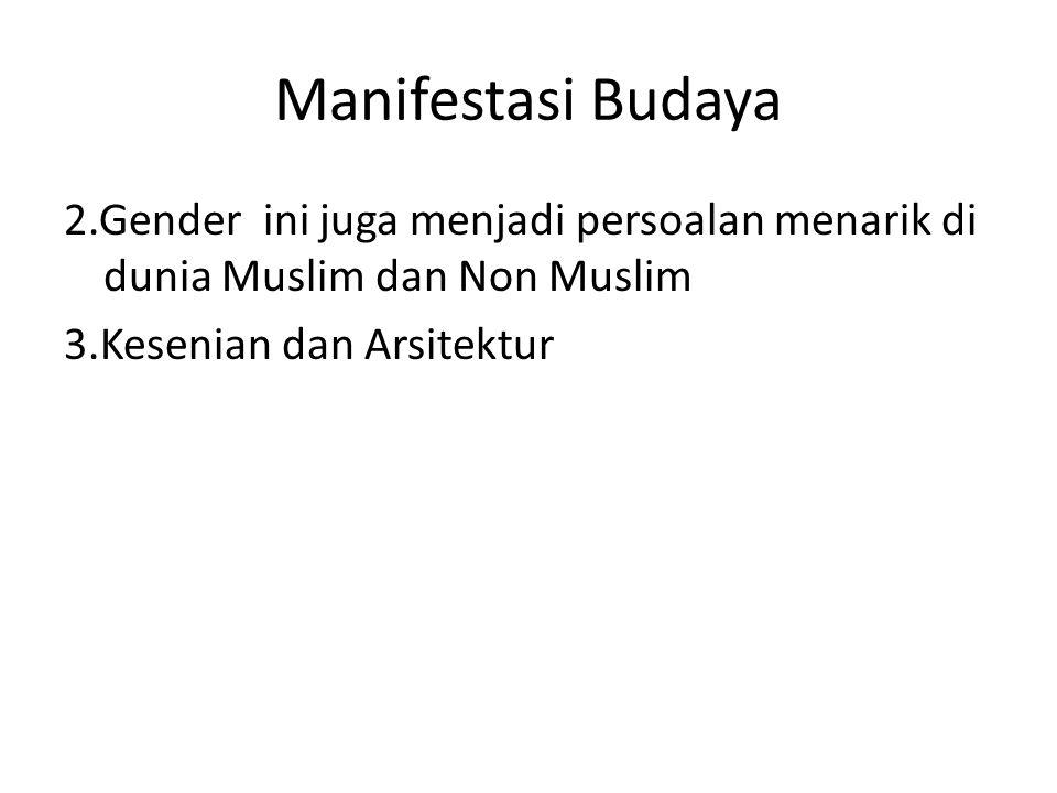 Manifestasi Budaya 2.Gender ini juga menjadi persoalan menarik di dunia Muslim dan Non Muslim 3.Kesenian dan Arsitektur
