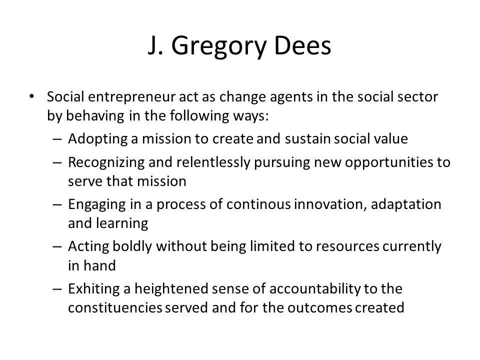 J. Gregory Dees Social entrepreneur act as change agents in the social sector by behaving in the following ways: