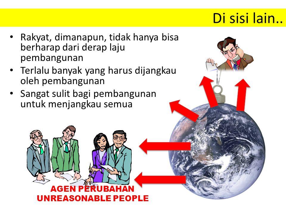 Di sisi lain.. Rakyat, dimanapun, tidak hanya bisa berharap dari derap laju pembangunan. Terlalu banyak yang harus dijangkau oleh pembangunan.