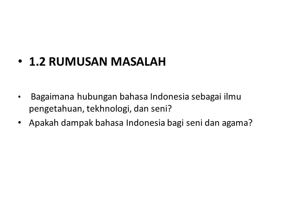 1.2 RUMUSAN MASALAH Bagaimana hubungan bahasa Indonesia sebagai ilmu pengetahuan, tekhnologi, dan seni