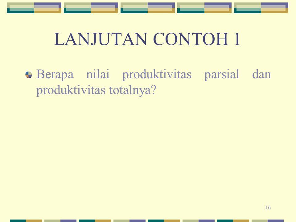 LANJUTAN CONTOH 1 Berapa nilai produktivitas parsial dan produktivitas totalnya