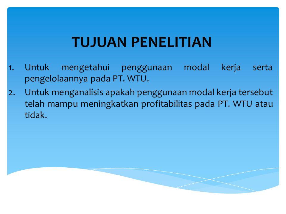 TUJUAN PENELITIAN Untuk mengetahui penggunaan modal kerja serta pengelolaannya pada PT. WTU.