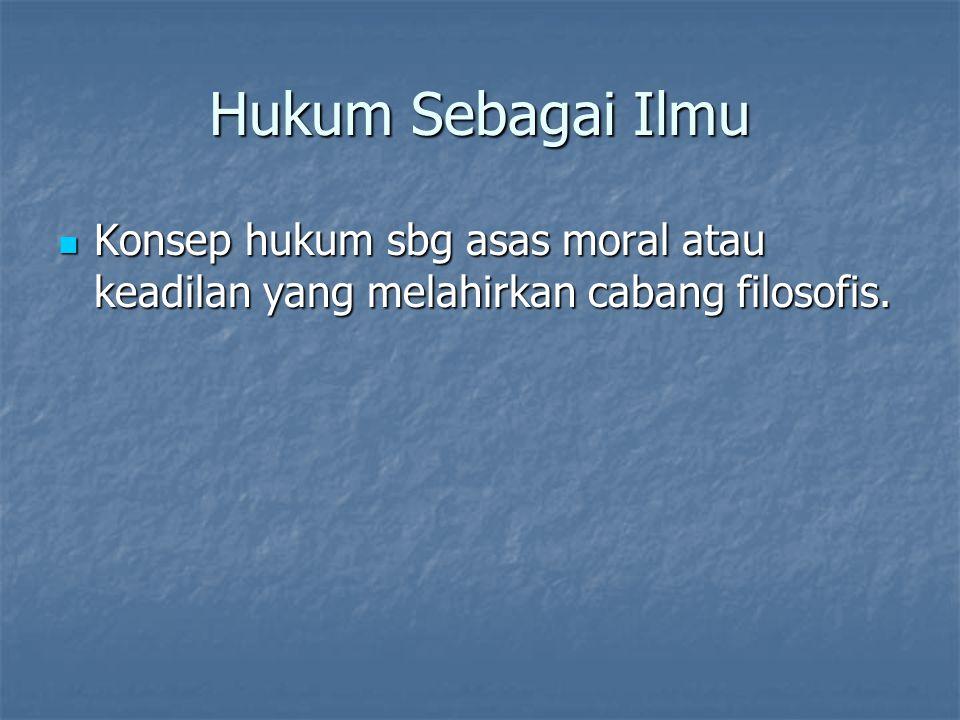 Hukum Sebagai Ilmu Konsep hukum sbg asas moral atau keadilan yang melahirkan cabang filosofis.