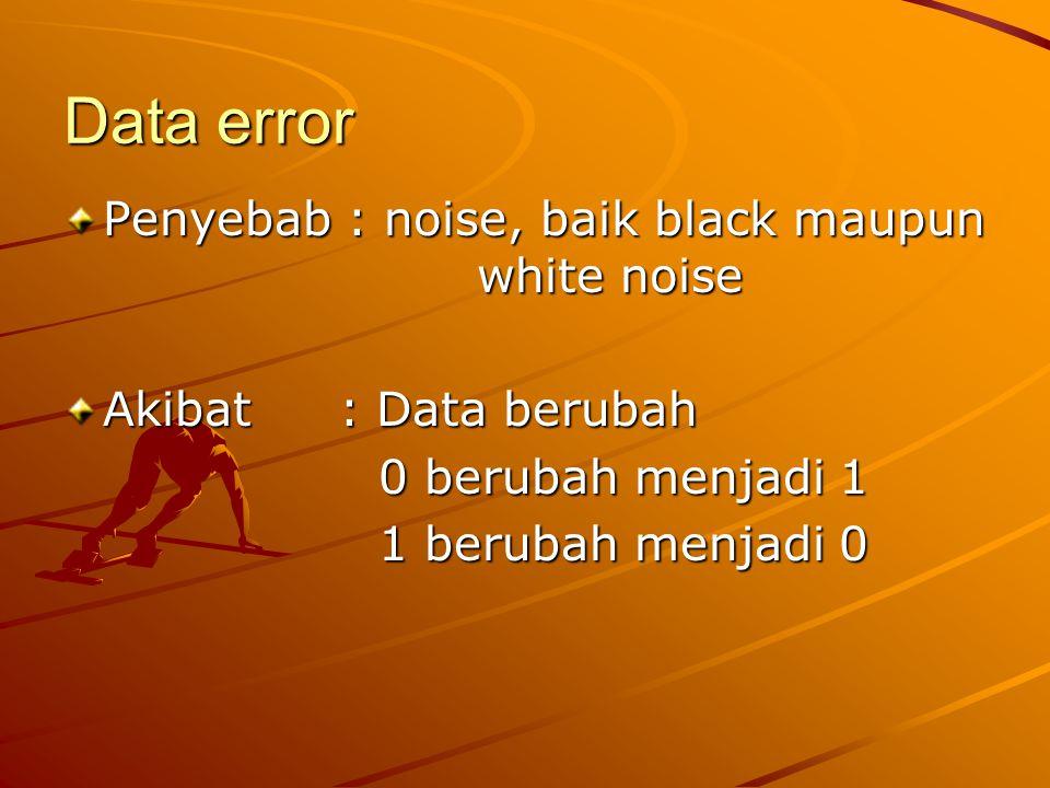Data error Penyebab : noise, baik black maupun white noise