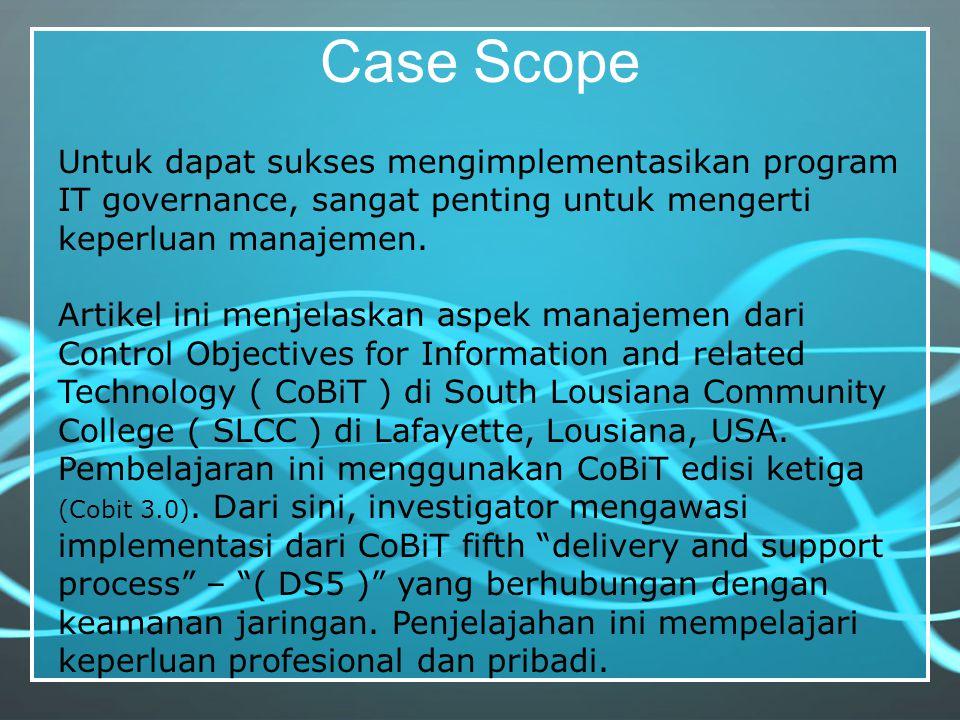 Case Scope Untuk dapat sukses mengimplementasikan program IT governance, sangat penting untuk mengerti keperluan manajemen.