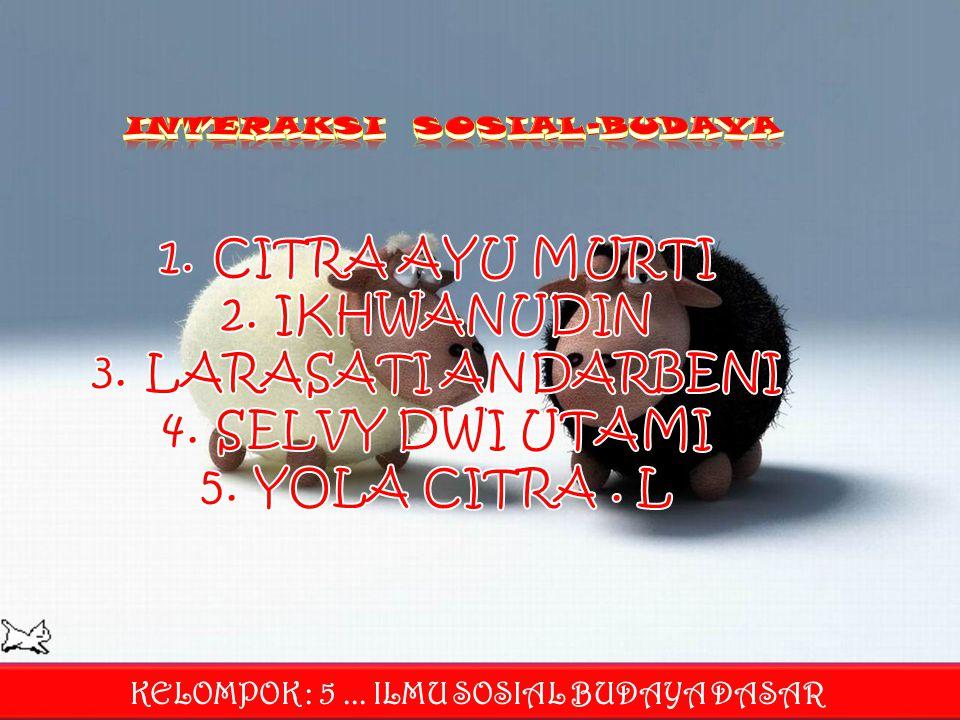 INTERAKSI SOSIAL-BUDAYA KELOMPOK : 5 ... ILMU SOSIAL BUDAYA DASAR