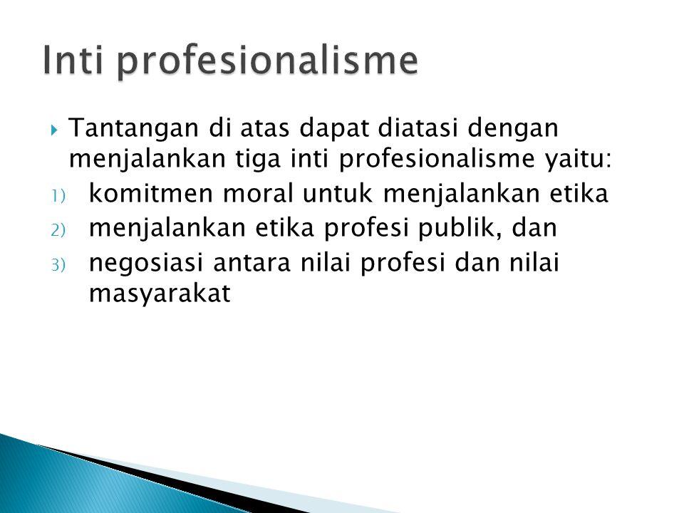 Inti profesionalisme Tantangan di atas dapat diatasi dengan menjalankan tiga inti profesionalisme yaitu: