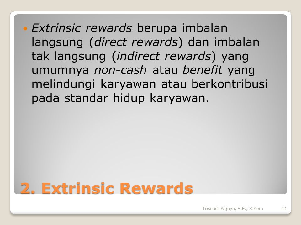 Extrinsic rewards berupa imbalan langsung (direct rewards) dan imbalan tak langsung (indirect rewards) yang umumnya non-cash atau benefit yang melindungi karyawan atau berkontribusi pada standar hidup karyawan.