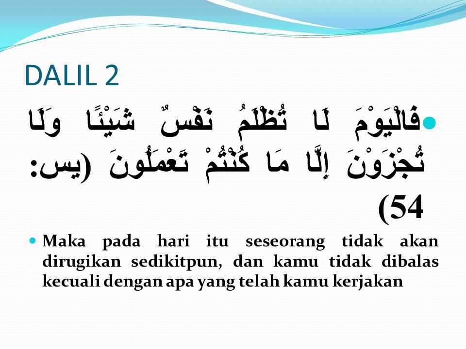 DALIL 2 فَالْيَوْمَ لَا تُظْلَمُ نَفْسٌ شَيْئًا وَلَا تُجْزَوْنَ إِلَّا مَا كُنْتُمْ تَعْمَلُونَ (يس: 54)